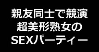 セックスアダルト動画|★親友同士で競演 超美形熟女のSEXパーティー!!|無毛まんこ